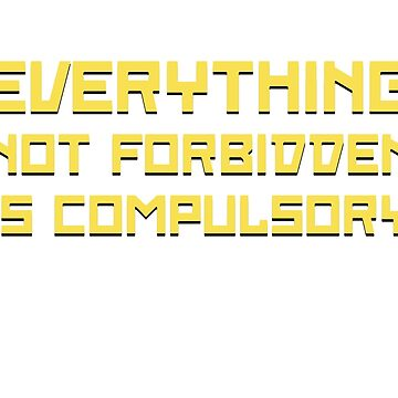 Everything Not Forbidden Is Compulsory by TheShirtYurt