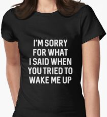 I'm sorry for what I said when you tried to wake me up Women's Fitted T-Shirt