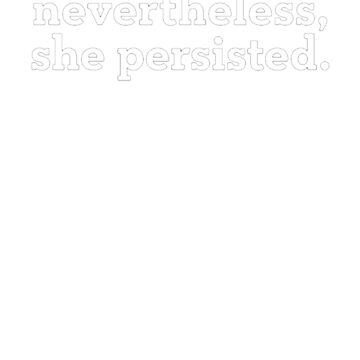 Nevertheless, she persisted. (white) by prory30