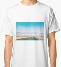Be where you want to be road trip Classic T-Shirt