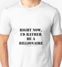 Right Now, I'd Rather Be A Billionaire - Black Text T-Shirt