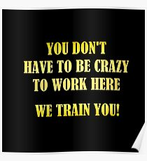 """Gold lettering with the message """"Crazy To Work Here."""" Poster"""