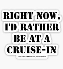 Right Now, I'd Rather Be At A Cruise-In - Black Text Sticker