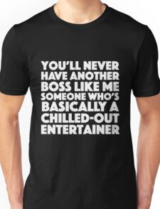 You'll never have another boss like me someone who's basically a chilled-out-entertainer Unisex T-Shirt