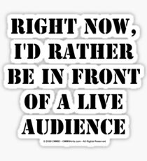 Right Now, I'd Rather Be In Front Of A Live Audience - Black Text Sticker
