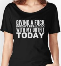 Giving a F*ck doesn't really go with my outfit today Women's Relaxed Fit T-Shirt