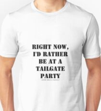 Right Now, I'd Rather Be At A Tailgate Party - Black Text T-Shirt