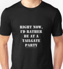 Right Now, I'd Rather Be At A Tailgate Party - White Text T-Shirt