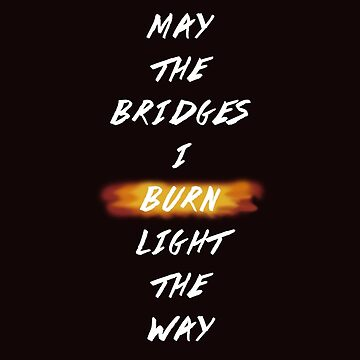May The Bridges I Burn Light The Way by NoniRose