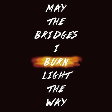 May The Bridges I Burn Light The Way by NoniRose