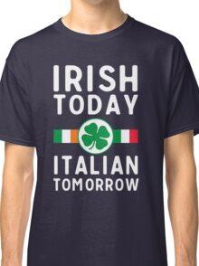 Irish today. Italian tomorrow Classic T-Shirt