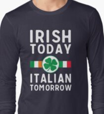 Irish today. Italian tomorrow Long Sleeve T-Shirt