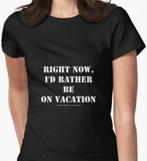Right Now, I'd Rather Be On Vacation - White Text Womens Fitted T-Shirt