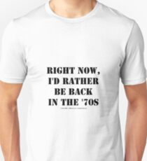 Right Now, I'd Rather Be Back In The '70s - Black Text T-Shirt