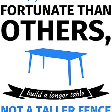 If you are more fortunate than others, it's better to build a longer table than a taller fence by fabianb
