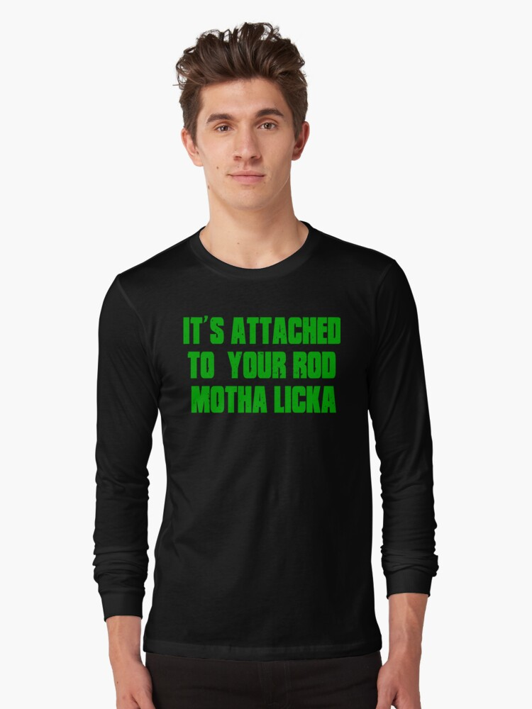 Quot Its Attached To Your Rod Motha Licka Old Gregg Quot T Shirt