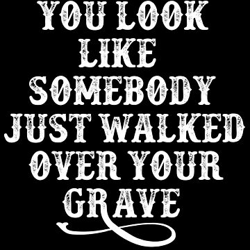 You Look Like Somebody Walked Over Your Grave - Tombstone by movie-shirts