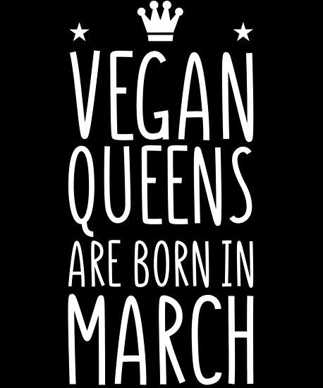 Vegan Queens Are Born In March