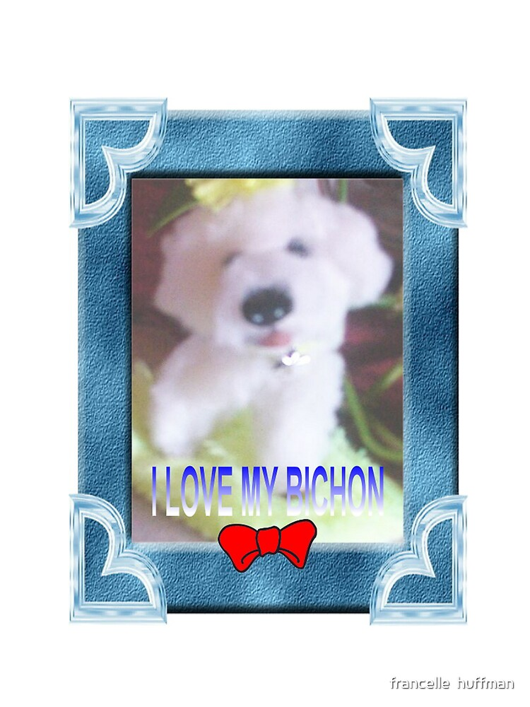 I LOVE MY BICHON BY FRANCELLE by franniesbest