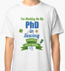 I'm Working On My PhD In Sewing Projects Half Done Classic T-Shirt