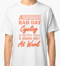 A Bad Day Cycling Is Better Than A Good Day Classic T-Shirt
