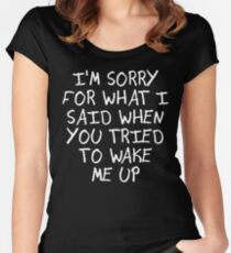 I'M SORRY FOR WHAT I SAID WHEN YOU TRIED TO WAKE ME UP Women's Fitted Scoop T-Shirt