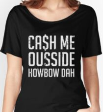 Cash Me Outside Howbow Dah Women's Relaxed Fit T-Shirt