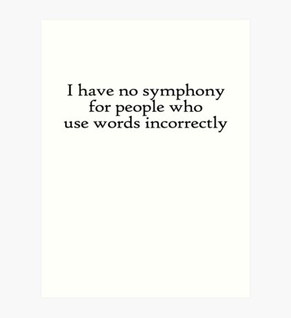 I have no symphony for people who use words incorrectly. Art Print