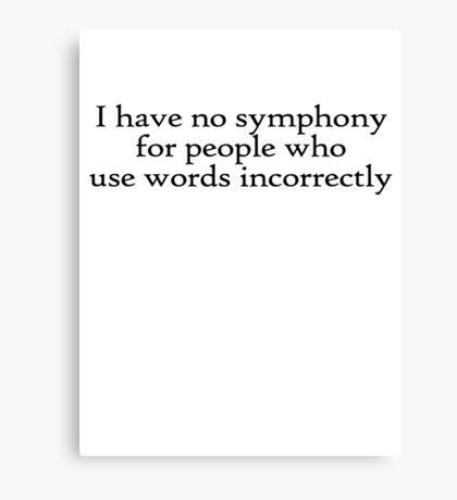 I have no symphony for people who use words incorrectly. Canvas Print