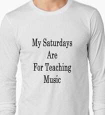 My Saturdays Are For Teaching Music  Long Sleeve T-Shirt