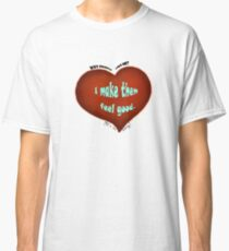 Make them feel good Classic T-Shirt