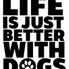 Life Is Just Better With Dogs  by kamrankhan