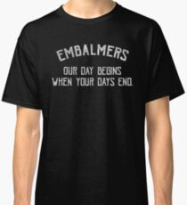 Embalmers Day Begins When Your Days End - Funny Embalmer Graphic Classic T-Shirt