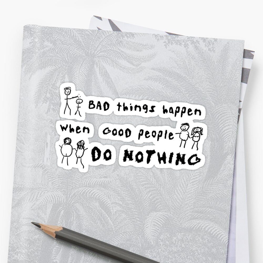 Quot Bad Things Happen When Good People Do Nothing Quot Stickers