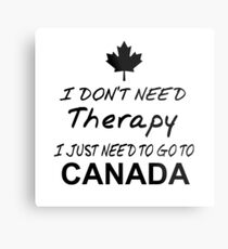I DON'T NEED THERAPY I JUST NEED TO GO TO CANADA Metal Print