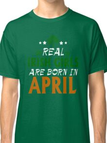 S`t Patrick's Day Real Irish Girls Are Born in April Classic T-Shirt