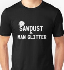 Sawdust is Man Unisex T-Shirt