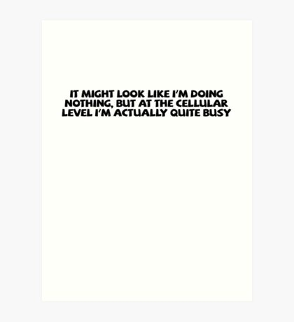 It might look like I'm doing nothing, but at the cellular level I'm actually quite busy. Art Print