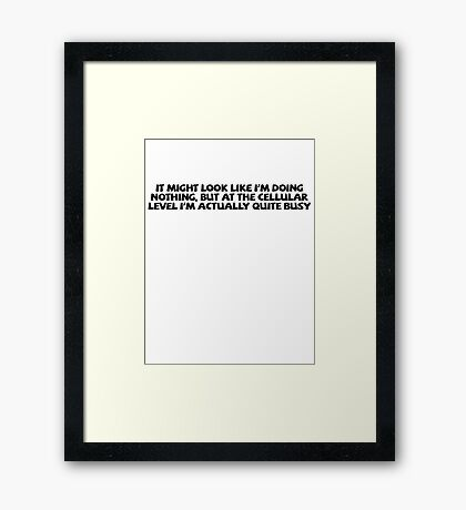 It might look like I'm doing nothing, but at the cellular level I'm actually quite busy. Framed Print
