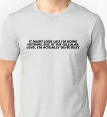 It might look like I'm doing nothing, but at the cellular level I'm actually quite busy. Unisex T-Shirt