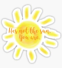 Hes not the sun you are Sticker