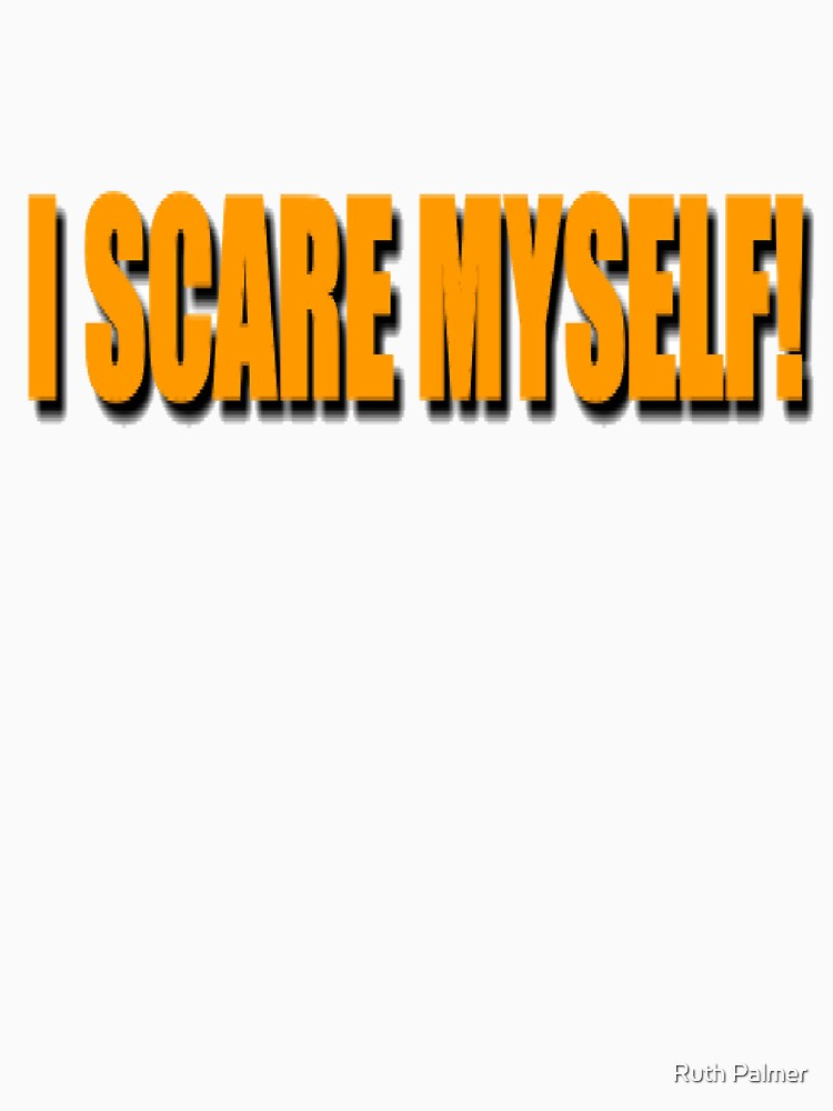I SCARE MYSELF! by RuthPalmer