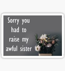 Sorry You Had To Raise My Awful Sister Sticker