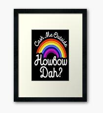 Cash me outside howbow dah? Framed Print