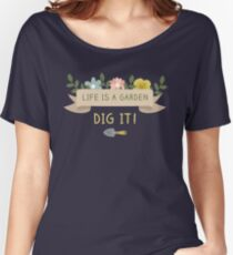 Gardening - Life is a garden. Dig it! Women's Relaxed Fit T-Shirt