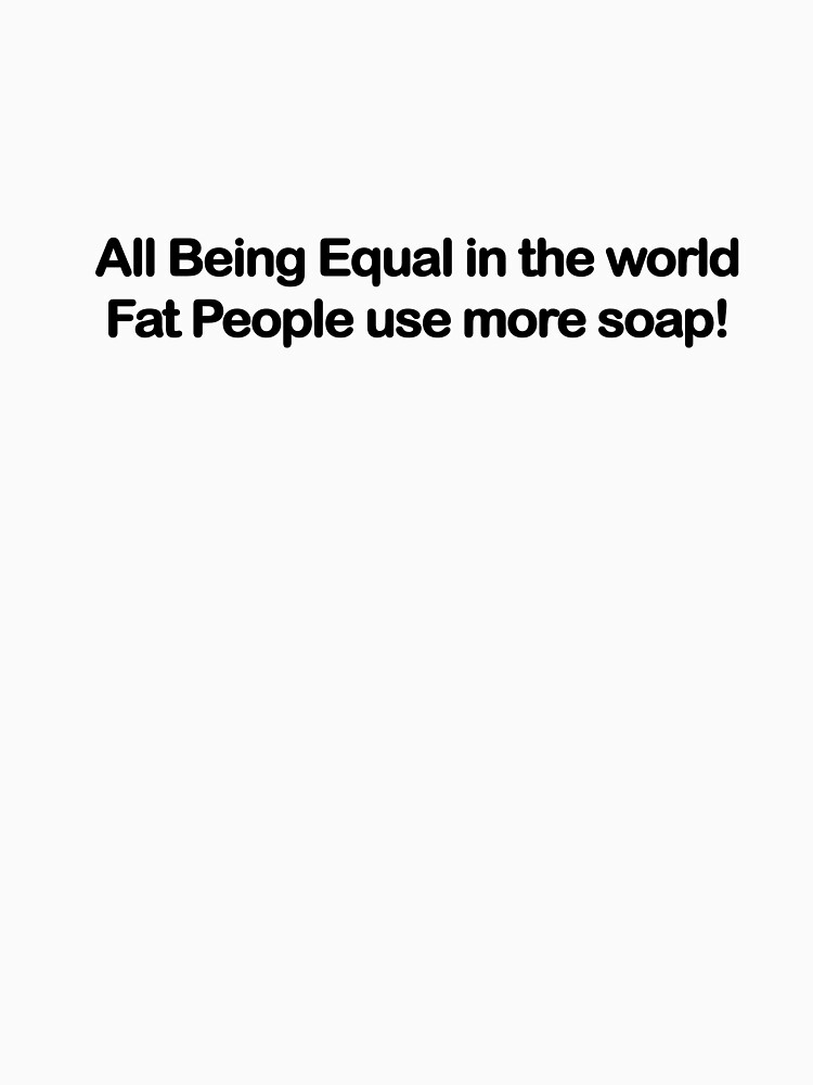 Fat People use more soap by Starbuck