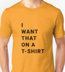 I WANT THAT ON A T-SHIRT Unisex T-Shirt