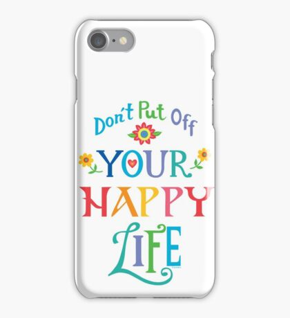 Don't Put Off Your Happy Life iPhone Case/Skin