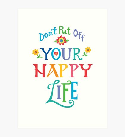 Don't Put Off Your Happy Life Art Print