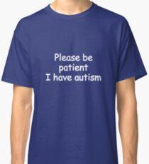 please be patient i have autism Classic T-Shirt